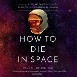 How to Die in Space A Journey through Dangerous Astrophysical Phenomena, Paul M. Sutter