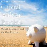 Capital Without Borders Wealth Managers and the One Percent, Brooke Harrington