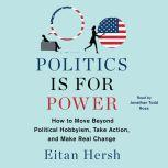 Politics is for Power How to Move Beyond Political Hobbyism, Take Action, and Make Real Change, Eitan Hersh