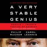 A Very Stable Genius Donald J. Trump's Testing of America, Philip Rucker