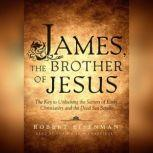 James, the Brother of Jesus The Key to Unlocking the Secrets of Early Christianity and the Dead Sea Scrolls, Robert  Eisenman