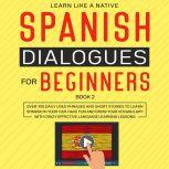 Spanish Dialogues for Beginners Book 2: Over 100 Daily Used Phrases and Short Stories to Learn Spanish in Your Car. Have Fun and Grow Your Vocabulary with Crazy Effective Language Learning Lessons, Learn Like A Native
