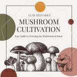 Mushroom Cultivation Easy Guide for Growing Any Mushroom at Home., Luis Selvadec