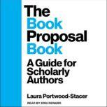 The Book Proposal Book A Guide for Scholarly Authors, Laura Portwood-Stacer