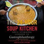 The 24-Hour Soup Kitchen Soul-Stirring Lessons in Gastrophilanthropy, Stephen Henderson