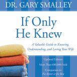 If Only He Knew A Valuable Guide to Knowing, Understanding, and Loving Your Wife, Gary Smalley