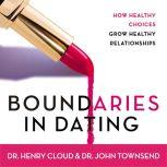 Boundaries in Dating How Healthy Choices Grow Healthy Relationships, Henry Cloud