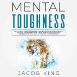 Mental Toughness The Ultimate Guide for Training Mindset and Developing Strength and True Grit, Even for Athletes in Sports, With a Focus on the Secrets to Grow Self-Confidence and Self-Esteem, Jacob King