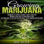 Marijuana : Growing Marijuana Beginners To Experts Ultimate Easiest Guide For Growing Large Buds Of Marijuana Plants.The Grow Bible To Get Big Yields In Small Places Indoors And Outdoors, Saul Silver