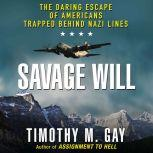 Savage Will The Daring Escape of Americans Trapped Behind Nazi Lines, Timothy M. Gay