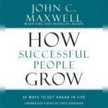 How Successful People Grow 15 Ways to Get Ahead in Life, John C. Maxwell