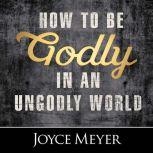 How to Be Godly in an Ungodly World, Joyce Meyer