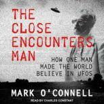 The Close Encounters Man How One Man Made the World Believe in UFOs, Mark O'Connell