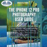 The IPhone 12 Pro Photography User Guide Your Guide For Smartphone Photography For Taking Pictures Like A Pro Even As A Beginner, Wendy Hills
