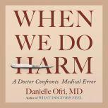 When We Do Harm A Doctor Confronts Medical Error, Danielle Ofri, MD