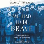 We Had to be Brave: Escaping the Nazis on the Kindertransport, Deborah Hopkinson