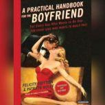 A Practical Handbook for the Boyfriend For Every Guy Who Wants to Be One/For Every Girl Who Wants to Build One!, Felicity Huffman
