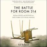 The Battle for Room 314 My Year of Hope and Despair in a New York City High School, Ed Boland
