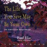 The Life You Save May Be Your Own An American Pilgrimage, Paul Elie