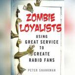 Zombie Loyalists Using Great Service to Create Rabid Fans, Peter Shankman
