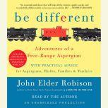 Be Different Adventures of a Free-Range Aspergian with Practical Advice for Aspergians, Misfits, Families & Teachers, John Elder Robison