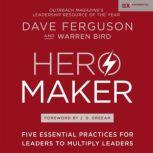 Hero Maker Five Essential Practices for Leaders to Multiply Leaders, Dave Ferguson