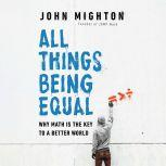 All Things Being Equal Why Math Is the Key to a Better World, John Mighton