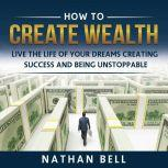 How to Create Wealth Live the Life of Your Dreams Creating Success and Being Unstoppable, Nathan Bell