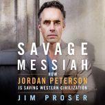 Savage Messiah How Dr. Jordan Peterson Is Saving Western Civilization, Jim Proser