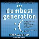 The Dumbest Generation How the Digital Age Stupefies Young Americans and Jeopardizes Our Future (Or, Don't Trust Anyone Under 30), Mark Bauerlein