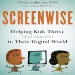 Screenwise Helping Kids Thrive (and Survive) in Their Digital World, Devorah Heitner PhD