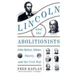 Lincoln and the Abolitionists John Quincy Adams, Slavery, and the Civil War, Fred Kaplan