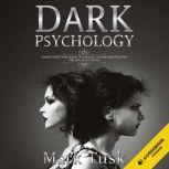DARK PSYCHOLOGY LEARN THESE PERSUASION TECHNIQUES TO AVOID MANIPULATION AND INFLUENCE PEOPLE, Mark Tusk