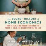 The Secret History of Home Economics How Trailblazing Women Harnessed the Power of Home and Changed the Way We Live, Danielle Dreilinger