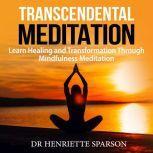Transcendental Meditation: Learn Healing and Transformation Through Mindfulness Meditation, Dr Henriette Sparson