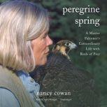 Peregrine Spring A Master Falconer's Extraordinary Life with Birds of Prey, Nancy Cowan