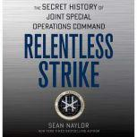 Relentless Strike The Secret History of Joint Special Operations Command, Sean Naylor