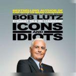 Icons and Idiots Straight Talk on Leadership, Bob Lutz