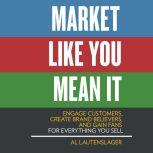 Market Like You Mean It Engage Customers, Create Brand Believers, and Gain Fans for Everything You Sell, Al Lautenslager