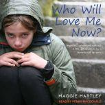 Who Will Love Me Now? Neglected, Unloved and Rejected. A Little Girl Desperate for a Home to Call Her Own, Maggie Hartley