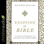Enjoying the Bible Literary Approaches to Loving the Scriptures, Matthew Mullins