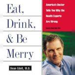 Eat, Drink, & Be Merry America's Doctor Tells You Why the Healt, Dean Edell