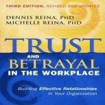 Trust and Betrayal in the Workplace Building Effective Relationships in Your Organization, Dennis Reina