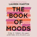 The Book of Moods How I Turned My Worst Emotions Into My Best Life, Lauren Martin
