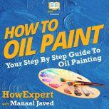 How To Oil Paint Your Step By Step Guide To Oil Painting, HowExpert