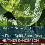 Dreaming with Nettle A Plant Spirit Short Read, Heather Sanderson