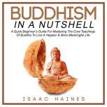 Buddhism In A Nutshell A Quick Beginner's Guide For Mastering The Core Teachings Of Buddha To Live A Happier & More Meaningful Life, Isaac Haines
