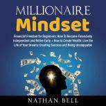 Millionaire Mindset Financial Freedom for Beginners + How to Create Wealth: Live the Life of Your Dreams Creating Success, Nathan Bell