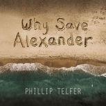 Why Save Alexander, Phillip Telfer