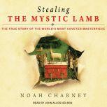 Stealing the Mystic Lamb The True Story of the World's Most Coveted Masterpiece, Noah Charney